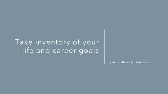 Take inventory of your life and career goals